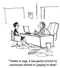 Thanks to yoga, I know gently stretch to conclusions instead of jumping to them.